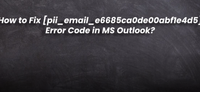 HOW TO FIX [PII_EMAIL_E6685CA0DE00ABF1E4D5] ERROR CODE IN MS OUTLOOK 2021?